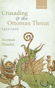 Crusading and the Ottoman Threat, 1453-1505 - Norman Housley - cover