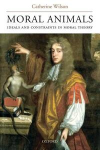 Moral Animals: Ideals and Constraints in Moral Theory - Catherine Wilson - cover