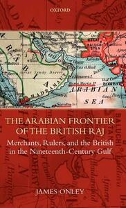 The Arabian Frontier of the British Raj: Merchants, Rulers, and the British in the Nineteenth-Century Gulf - James Onley - cover