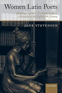 Women Latin Poets: Language, Gender, and Authority from Antiquity to the Eighteenth Century - Jane Stevenson - cover