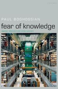 Fear of Knowledge: Against Relativism and Constructivism - Paul Boghossian - cover
