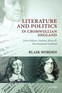 Literature and Politics in Cromwellian England: John Milton, Andrew Marvell, Marchamont Nedham - Blair Worden - cover
