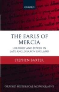 The Earls of Mercia: Lordship and Power in Late Anglo-Saxon England - Stephen Baxter - cover