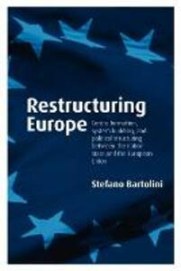 Restructuring Europe: Centre Formation, System Building, and Political Structuring between the Nation State and the European Union - Stefano Bartolini - cover