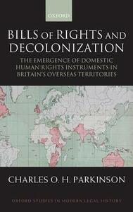 Bills of Rights and Decolonization: The Emergence of Domestic Human Rights Instruments in Britain's Overseas Territories - Charles Parkinson - cover