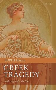 Greek Tragedy: Suffering under the Sun - Edith Hall - cover