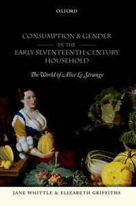 Consumption and Gender in the Early Seventeenth-Century Household: The World of Alice Le Strange - Jane Whittle,Elizabeth Griffiths - cover