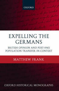 Expelling the Germans: British Opinion and Post-1945 Population Transfer in Context - Matthew Frank - cover
