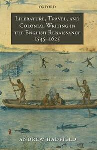 Literature, Travel, and Colonial Writing in the English Renaissance, 1545-1625 - Andrew Hadfield - cover