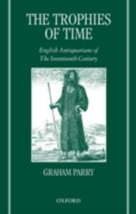 The Trophies of Time: English Antiquarians of the Seventeenth Century - Graham Parry - cover