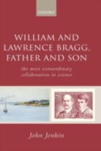 William and Lawrence Bragg, Father and Son: The Most Extraordinary Collaboration in Science - John Jenkin - cover
