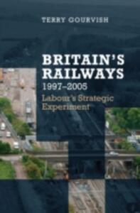 Britain's Railway, 1997-2005: Labour's Strategic Experiment - Terry Gourvish - cover