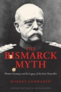 The Bismarck Myth: Weimar Germany and the Legacy of the Iron Chancellor - Robert Gerwarth - cover