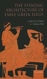 The Stanzaic Architecture of Early Greek Elegy - Christopher A. Faraone - cover