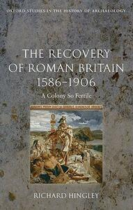 The Recovery of Roman Britain 1586-1906: A Colony So Fertile - Richard Hingley - cover