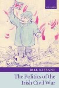 The Politics of the Irish Civil War - Bill Kissane - cover