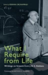 What I Require from Life: Writings on Science and Life from J.B.S. Haldane - cover