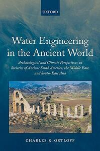 Water Engineering in the Ancient World: Archaeological and Climate Perspectives on Societies of Ancient South America, the Middle East, and South-East Asia - Charles R. Ortloff - cover