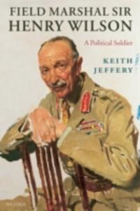 Field Marshal Sir Henry Wilson: A Political Soldier - Keith Jeffery - cover