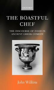 The Boastful Chef: The Discourse of Food in Ancient Greek Comedy - John Wilkins - cover