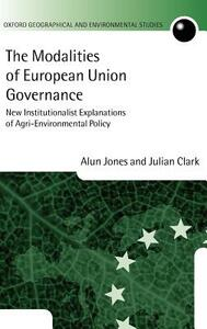 The Modalities of European Union Governance: New Institutionalist Explanations of Agri-Environment Policy - Alun Jones,Julian Clark - cover
