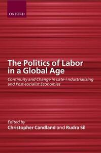 The Politics of Labor in a Global Age: Continuity and Change in Late-Industrializing and Post-Socialist Economies - cover