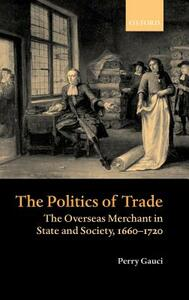 The Politics of Trade: The Overseas Merchant in State and Society, 1660-1720 - Perry Gauci - cover