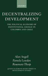 Decentralizing Development: The Political Economy of Institutional Change in Colombia and Chile - Alan Angell,Pamela Lowden,Rosemary Thorp - cover