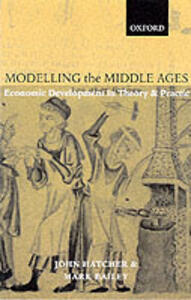 Modelling the Middle Ages: The History and Theory of England's Economic Development - John Hatcher,Mark Bailey - cover