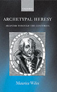 Archetypal Heresy: Arianism Through the Centuries - Maurice F. Wiles - cover