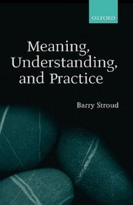 Meaning, Understanding, and Practice: Philosophical Essays - Barry Stroud - cover