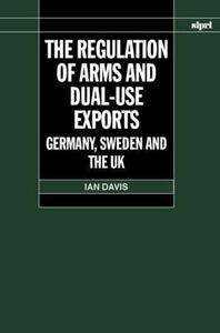 The Regulation of Arms and Dual-Use Exports: Germany, Sweden and the UK - Ian Davis - cover
