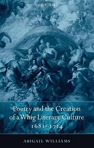 Poetry and the Creation of a Whig Literary Culture 1681-1714 - Abigail Williams - cover