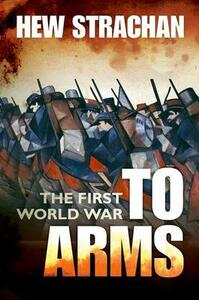 The First World War: Volume I: To Arms - Hew Strachan - cover