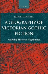 A Geography of Victorian Gothic Fiction: Mapping History's Nightmares - Robert Mighall - cover