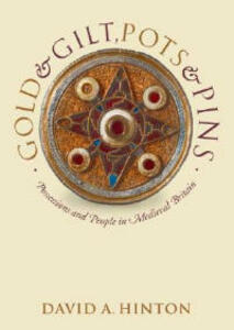 Gold and Gilt, Pots and Pins: Possessions and People in Medieval Britain - David A. Hinton - cover