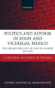 Politics and Reform in Spain and Viceregal Mexico: The Life and Thought of Juan de Palafox 1600-1659 - Cayetana Alvarez de Toledo - cover