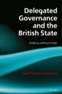 Delegated Governance and the British State: Walking without Order - Matthew Flinders - cover