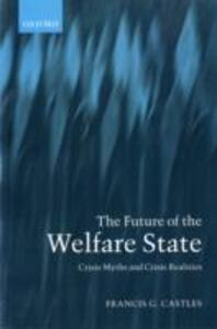 The Future of the Welfare State: Crisis Myths and Crisis Realities - Francis G. Castles - cover