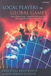 Local Players in Global Games: The Strategic Constitution of a Multinational Corporation - Peer Hull Kristensen,Jonathan Zeitlin - cover