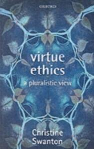 Virtue Ethics: A Pluralistic View - Christine Swanton - cover
