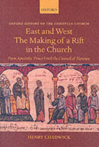 East and West: The Making of a Rift in the Church: From Apostolic Times until the Council of Florence - Henry Chadwick - cover