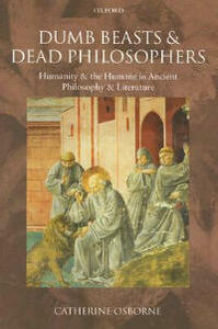Dumb Beasts and Dead Philosophers: Humanity and the Humane in Ancient Philosophy and Literature - Catherine Osborne - cover