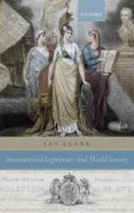 International Legitimacy and World Society - Ian Clark - cover