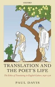 Translation and the Poet's Life: The Ethics of Translating in English Culture, 1646-1726 - Paul Davis - cover