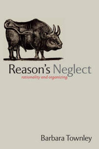 Reason's Neglect: Rationality and Organizing - Barbara Townley - cover