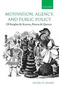 Motivation, Agency, and Public Policy: Of Knights and Knaves, Pawns and Queens - Julian Le Grand - cover