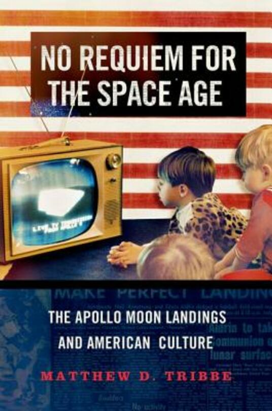 No Requiem for the Space Age: The Apollo Moon Landings in American Culture - Matthew D. Tribbe - cover