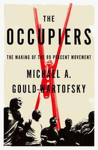 The Occupiers: The Making of the 99 Percent Movement - Michael A. Gould-Wartofsky - cover