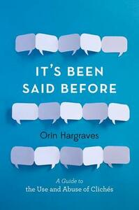 It's Been Said Before: A Guide to the Use and Abuse of Cliches - Orin Hargraves - cover